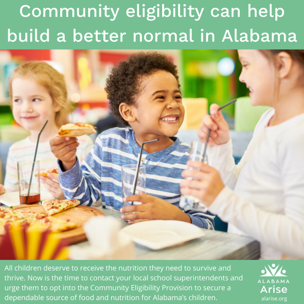 Image of smiling children sharing a meal. Text: Community eligibility can help build a better normal in Alabama. All children deserve to receive the nutrition they need to survive and thrive. Now is the time to contact your local school superintendents and urge them to opt into the Community Eligibility Provision to secure a dependable source of food and nutrition for Alabama's children.
