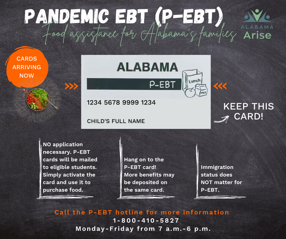 P-EBT: Food assistance for Alabama's families. No application necessary. P-EBT cards will be mailed to eligible students. Simply activate the card and use it to purchase food. Hang on to the P-EBT card! More benefits may be deposited on the same card. Immigration status does not matter for P-EBT. Call the P-EBT hotline for more information: 1-800-410-5827, Monday to Friday from 7 a.m. to 6 p.m.