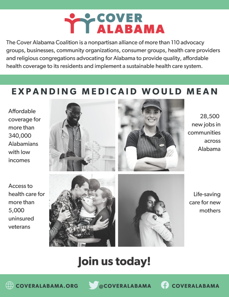 The Cover Alabama Coalition is a nonpartisan alliance of more than 110 advocacy groups, businesses, community organizations, consumer groups, health care providers and religious congregations advocating for Alabama to provide quality, affordable health coverage to its residents and implement a sustainable health care system. Expanding Medicaid would mean affordable coverage for more than 340,000 Alabamians with low incomes, 28,500 new jobs in communities across Alabama, access to health care for more than 5,000 uninsured veterans and life-saving care for new mothers. Join us today at coveralabama.org.