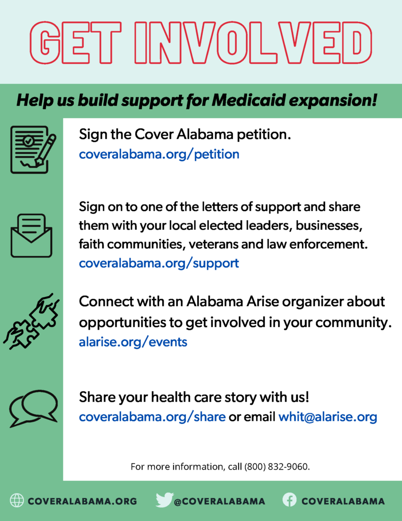 Get involved: Help build support for Medicaid expansion! Sign the Cover Alabama petition at coveralabama.org/petition. Sign on to one of the letters of support and share them with your local elected leaders, businesses, faith communities, veterans and law enforcement at coveralabama.org/support. Connect with an Alabama Arise organizer about opportunities to get involved in your community at alarise.org/events. Share your health care story with us at coveralabama.org/share or email whit@alarise.org.